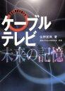 ケ-ブルテレビ・未来の記憶 放送と通信を駆ける  /サテマガ・ビ-・アイ/佐野匡男