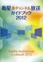 衛星多チャンネル放送ガイドブック  2012 /サテマガ・ビ-・アイ/サテマガ・ビ-・アイ株式会社
