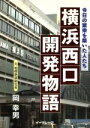 横浜西口開発物語 今日の繁栄を築いた人たち  /イ-グレ-プ/岡幸男