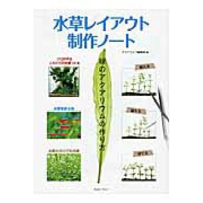 水草レイアウト制作ノ-ト 緑のアクアリウムの作り方  /エムピ-ジェ-/アクアライフ編集部