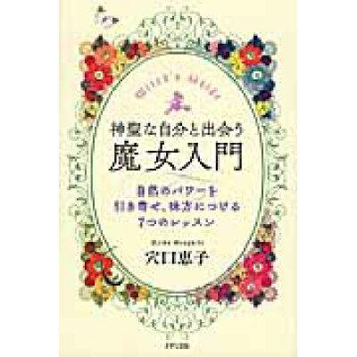 神聖な自分と出会う魔女入門 自然のパワ-を引き寄せ、味方につける7つのレッスン  /きずな出版/穴口恵子