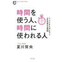 時間を使う人、時間に使われる人 10人の成功者に学ぶ人生を変える技術  /きずな出版/夏川賀央
