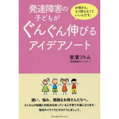 発達障害の子どもがぐんぐん伸びるアイデアノート お母さん、もう怒らなくていいんです。  /メディカルパブリッシャ-/吉濱ツトム